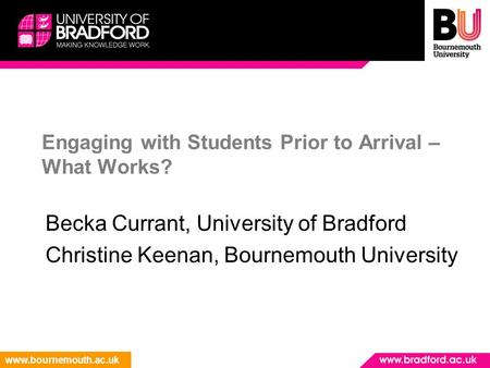 Www.bournemouth.ac.uk Engaging with Students Prior to Arrival – What Works? Becka Currant, University of Bradford Christine Keenan, Bournemouth University.