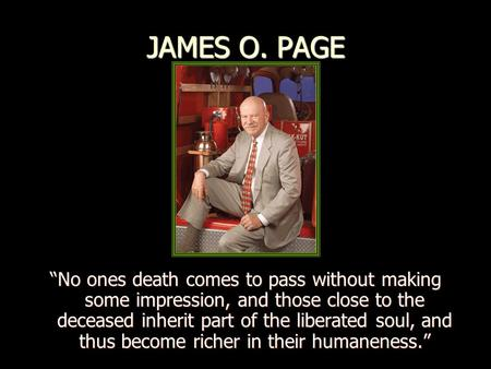 "JAMES O. PAGE ""No ones death comes to pass without making some impression, and those close to the deceased inherit part of the liberated soul, and thus."