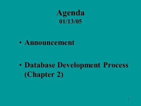 1 Agenda 01/13/05 Announcement Database Development Process (Chapter 2)
