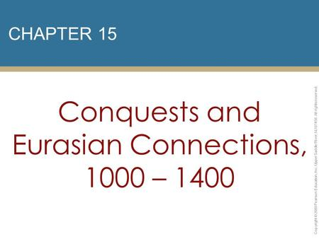 CHAPTER 15 Conquests and Eurasian Connections, 1000 – 1400 Copyright © 2009 Pearson Education, Inc. Upper Saddle River, NJ 07458. All rights reserved.