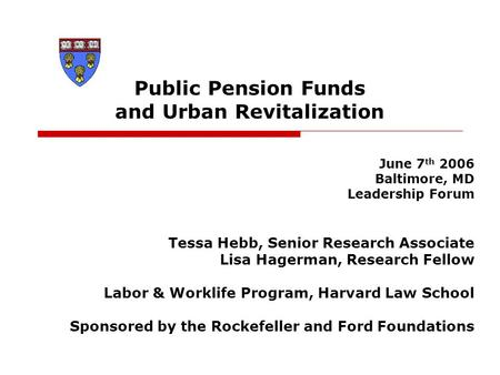 Public Pension Funds and Urban Revitalization June 7 th 2006 Baltimore, MD Leadership Forum Tessa Hebb, Senior Research Associate Lisa Hagerman, Research.