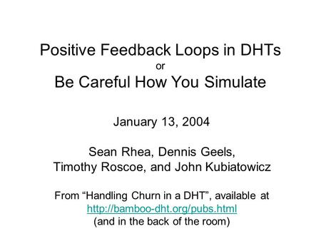 "Positive Feedback Loops in DHTs or Be Careful How You Simulate January 13, 2004 Sean Rhea, Dennis Geels, Timothy Roscoe, and John Kubiatowicz From ""Handling."