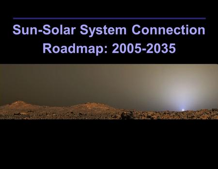 Sun-Solar System Connection Roadmap: 2005-2035. NASA Sun-Solar System Connection Roadmap 2 Open the Frontier to Space Environment Prediction Understand.