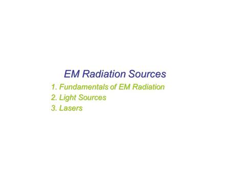 EM Radiation Sources 1. Fundamentals of EM Radiation 2. Light Sources 3. Lasers.