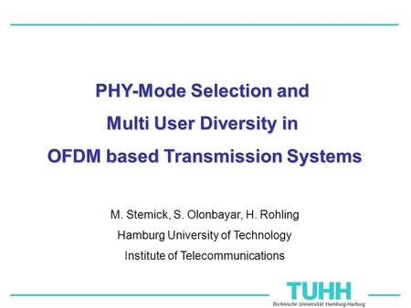 M. Stemick, S. Olonbayar, H. Rohling Hamburg University of Technology Institute of Telecommunications PHY-Mode Selection and Multi User Diversity in OFDM.