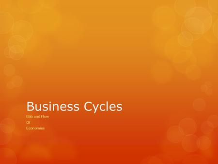 Business Cycles Ebb and Flow Of Economies. Business Cycles  Periods of macroeconomic expansion followed by period of macroeconomic contraction.  Major.