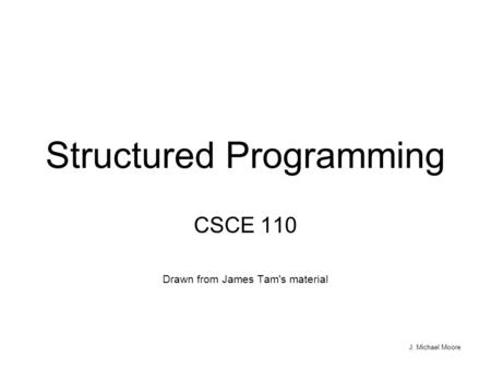J. Michael Moore Structured Programming CSCE 110 Drawn from James Tam's material.