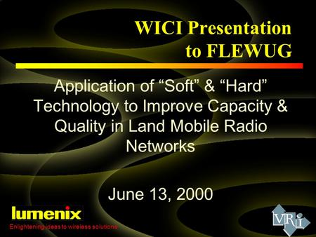 "WICI Presentation to FLEWUG Application of ""Soft"" & ""Hard"" Technology to Improve Capacity & Quality in Land Mobile Radio Networks June 13, 2000 Enlightening."