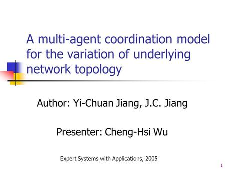 1 A multi-agent coordination model for the variation of underlying network topology Author: Yi-Chuan Jiang, J.C. Jiang Presenter: Cheng-Hsi Wu Expert Systems.