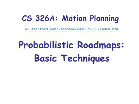 CS 326A: Motion Planning ai.stanford.edu/~latombe/cs326/2007/index.htm Probabilistic Roadmaps: Basic Techniques.