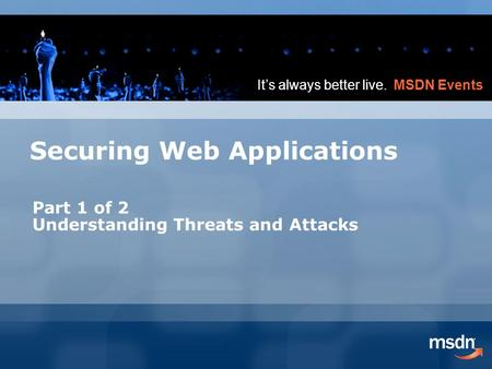 It's always better live. MSDN Events Securing Web Applications Part 1 of 2 Understanding Threats and Attacks.