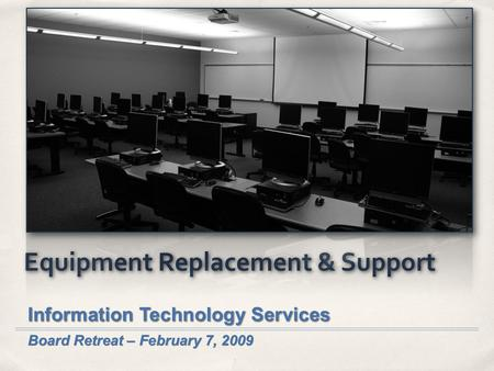Equipment Replacement & Support Information Technology Services Board Retreat – February 7, 2009.