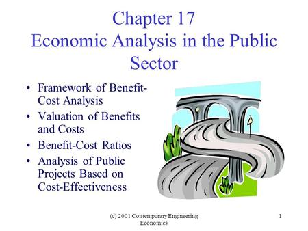 (c) 2001 Contemporary Engineering Economics 1 Chapter 17 Economic Analysis in the Public Sector Framework of Benefit- Cost Analysis Valuation of Benefits.
