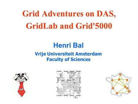Grid Adventures on DAS, GridLab and Grid'5000 Henri Bal Vrije Universiteit Amsterdam Faculty of Sciences.