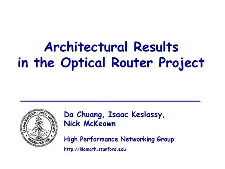 1 Architectural Results in the Optical Router Project Da Chuang, Isaac Keslassy, Nick McKeown High Performance Networking Group