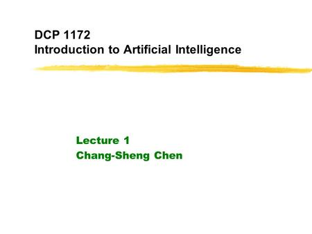DCP 1172 Introduction to Artificial Intelligence Lecture 1 Chang-Sheng Chen.