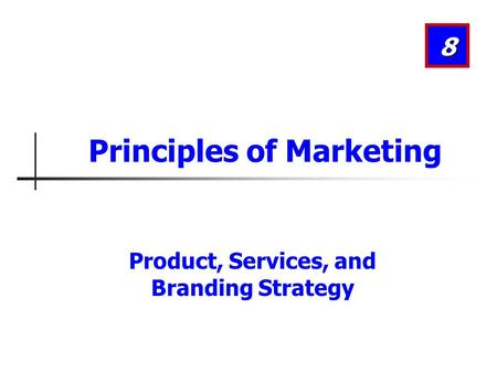 Product, Services, and Branding Strategy 8 Principles of Marketing.
