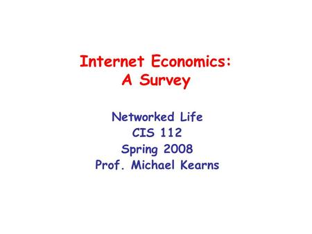 Internet Economics: A Survey Networked Life CIS 112 Spring 2008 Prof. Michael Kearns.