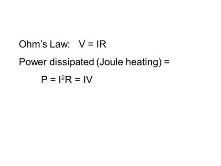 Ohm's Law: V = IR Power dissipated (Joule heating) = P = I 2 R = IV.
