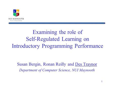 1 Examining the role of Self-Regulated Learning on Introductory Programming Performance Susan Bergin, Ronan Reilly and Des Traynor Department of Computer.