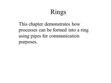 Rings This chapter demonstrates how processes can be formed into a ring using pipes for communication purposes.