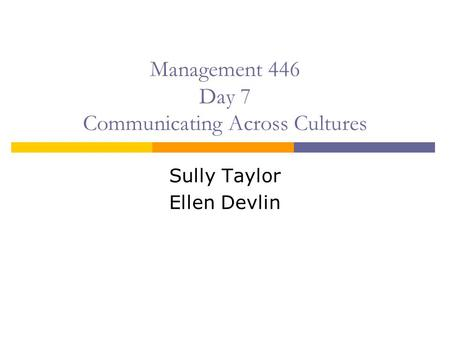Management 446 Day 7 Communicating Across Cultures Sully Taylor Ellen Devlin.