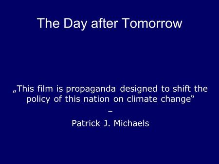 "The Day after Tomorrow ""This film is propaganda designed to shift the policy of this nation on climate change"" – Patrick J. Michaels."