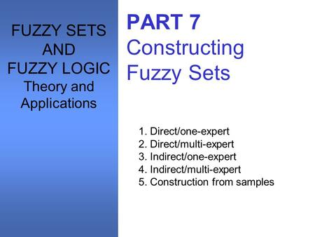 PART 7 Constructing Fuzzy Sets 1. Direct/one-expert 2. Direct/multi-expert 3. Indirect/one-expert 4. Indirect/multi-expert 5. Construction from samples.