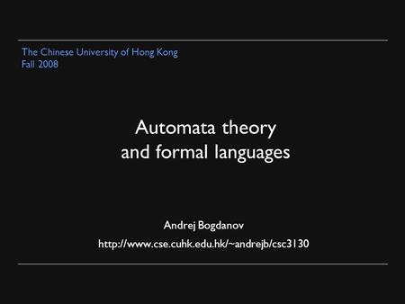 Automata theory and formal languages Andrej Bogdanov  The Chinese University of Hong Kong Fall 2008.