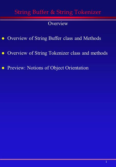 1 String Buffer & String Tokenizer Overview l Overview of String Buffer class and Methods l Overview of String Tokenizer class and methods l Preview: Notions.