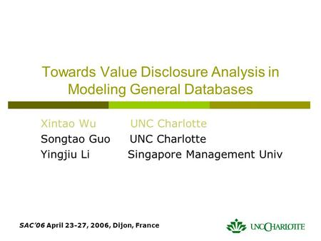 SAC'06 April 23-27, 2006, Dijon, France Towards Value Disclosure Analysis in Modeling General Databases Xintao Wu UNC Charlotte Songtao Guo UNC Charlotte.