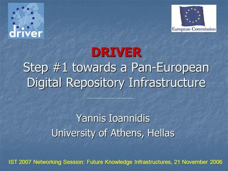 DRIVER Step #1 towards a Pan-European Digital Repository Infrastructure Yannis Ioannidis University of Athens, Hellas IST 2007 Networking Session: Future.