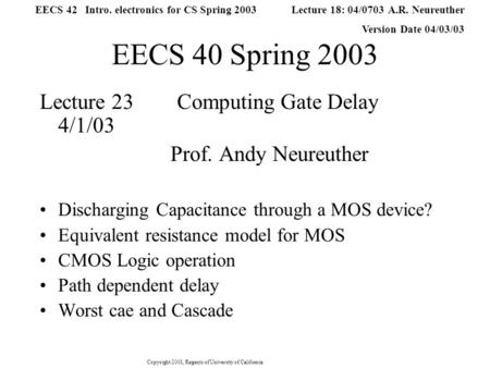 Copyright 2001, Regents of University of California Lecture 18: 04/0703 A.R. Neureuther Version Date 04/03/03 EECS 42 Intro. electronics for CS Spring.