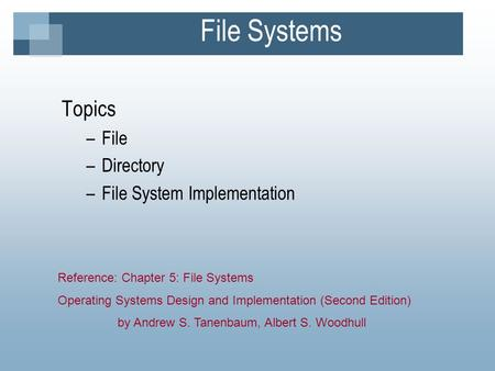 File Systems Topics –File –Directory –File System Implementation Reference: Chapter 5: File Systems Operating Systems Design and Implementation (Second.