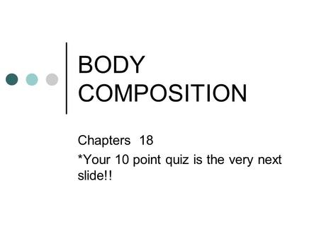 BODY COMPOSITION Chapters 18 *Your 10 point quiz is the very next slide!!