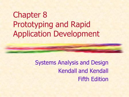 Chapter 8 Prototyping and Rapid Application Development Systems Analysis and Design Kendall and Kendall Fifth Edition.
