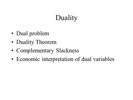 Duality Dual problem Duality Theorem Complementary Slackness Economic interpretation of dual variables.