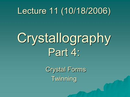 Lecture 11 (10/18/2006) Crystallography Part 4: Crystal Forms Twinning.