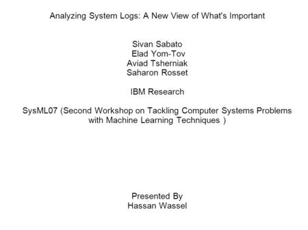 Analyzing System Logs: A New View of What's Important Sivan Sabato Elad Yom-Tov Aviad Tsherniak Saharon Rosset IBM Research SysML07 (Second Workshop on.