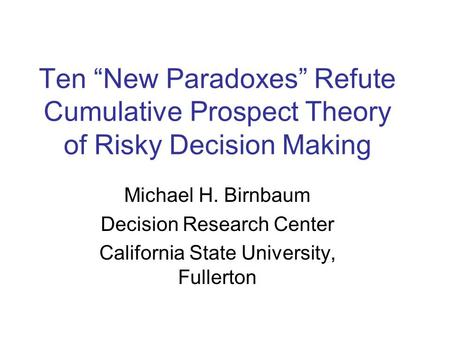 "Ten ""New Paradoxes"" Refute Cumulative Prospect Theory of Risky Decision Making Michael H. Birnbaum Decision Research Center California State University,"