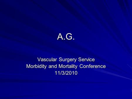A.G. Vascular Surgery Service Morbidity and Mortality Conference 11/3/2010.