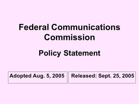 Federal Communications Commission Policy Statement Adopted Aug. 5, 2005Released: Sept. 25, 2005.