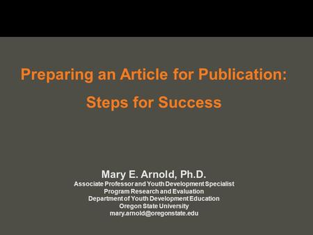 Preparing an Article for Publication: Steps for Success Mary E. Arnold, Ph.D. Associate Professor and Youth Development Specialist Program Research and.