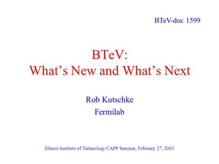 BTeV: What's New and What's Next Rob Kutschke Fermilab Illinois Institute of Technology CAPP Seminar, February 27, 2003 BTeV-doc 1599.