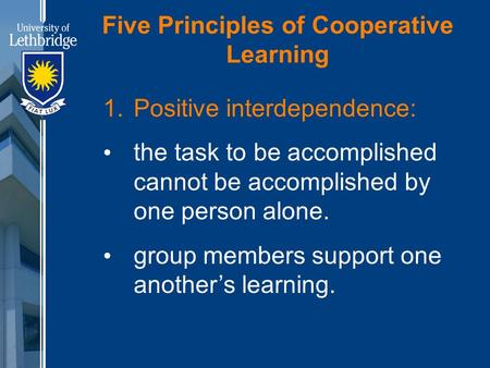 Five Principles of Cooperative Learning 1. Positive interdependence: the task to be accomplished cannot be accomplished by one person alone. group members.
