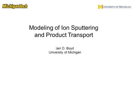 Iain D. Boyd University of Michigan Modeling of Ion Sputtering and Product Transport.