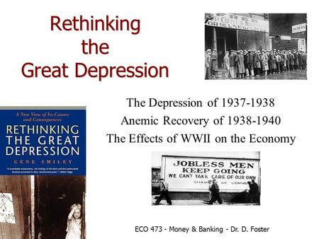 Rethinking the Great Depression The Depression of 1937-1938 Anemic Recovery of 1938-1940 The Effects of WWII on the Economy ECO 473 - Money & Banking -