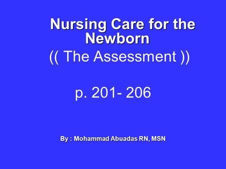 Nursing Care for the Newborn (( The Assessment )) p. 201- 206 By : Mohammad Abuadas RN, MSN.