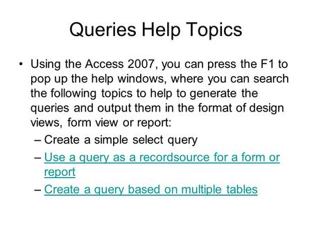 Queries Help Topics Using the Access 2007, you can press the F1 to pop up the help windows, where you can search the following topics to help to generate.