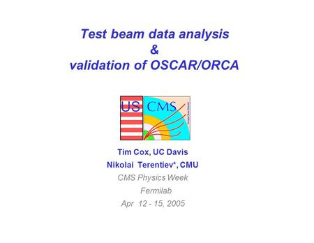 US Test beam data analysis & validation of OSCAR/ORCA Tim Cox, UC Davis Nikolai Terentiev*, CMU CMS Physics Week Fermilab Apr 12 - 15, 2005.